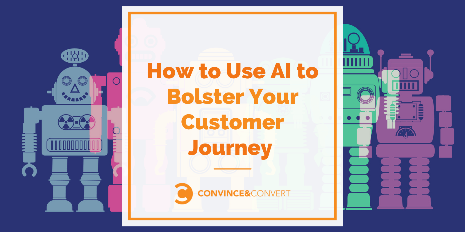 Straightforward guidelines on how to Use AI to Bolster Your Customer Trail- Convince & Convert
